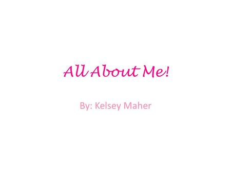 All About Me! By: Kelsey Maher. High School I have attended Kellam High School all four years… and I'm finally graduating!