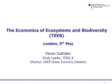 1 The Economics of Ecosystems and Biodiversity (TEEB) London, 5 th May Pavan Sukhdev Study Leader, TEEB, & Director, UNEP Green Economy Initiative.
