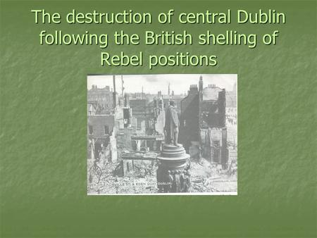 The destruction of central Dublin following the British shelling of Rebel positions.