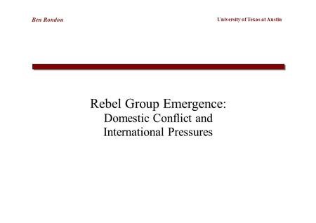 University of Texas at Austin Ben Rondou Rebel Group Emergence: Domestic Conflict and International Pressures.