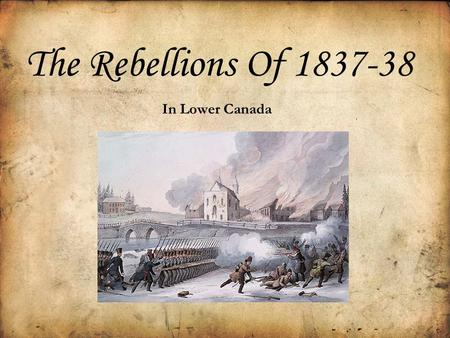 The Rebellions Of 1837-38 In Lower Canada Who Were The Rebels of 1837-38 in Lower Canada? The Rebels were people who did not like the way the British.