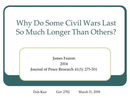 Why Do Some Civil Wars Last So Much Longer Than Others? James Fearon 2004 Journal of Peace Research 41(3): 275-301 Didi Kuo Gov 2782 March 31, 2008.