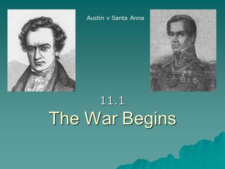 The War Begins 11.1 Austin v Santa Anna. Battle of Gonzales:  The first conflict erupted in Gonzales because Santa Anna refused the Constitution of 1824.