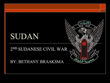 SUDAN 2 ND SUDANESE CIVIL WAR BY: BETHANY BRAAKSMA.