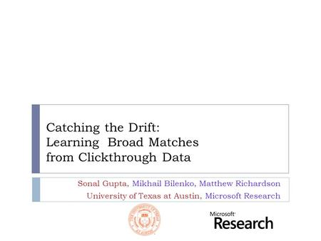 Catching the Drift: Learning Broad Matches from Clickthrough Data Sonal Gupta, Mikhail Bilenko, Matthew Richardson University of Texas at Austin, Microsoft.