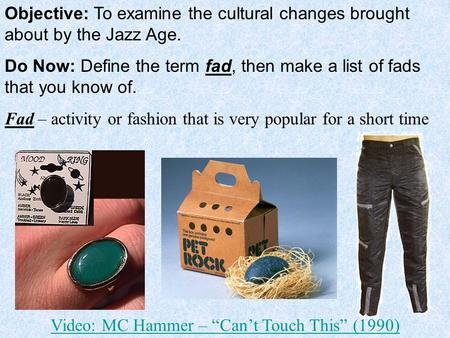 Objective: To examine the cultural changes brought about by the Jazz Age. Do Now: Define the term fad, then make a list of fads that you know of. Fad –