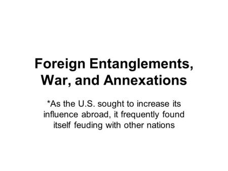 Foreign Entanglements, War, and Annexations *As the U.S. sought to increase its influence abroad, it frequently found itself feuding with other nations.