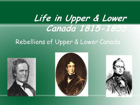 Life in Upper & Lower Canada 1815-1855 Rebellions of Upper & Lower Canada.