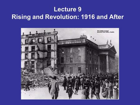 Lecture 9 Rising and Revolution: 1916 and After. Easter Rising – debate & controversy The planning of the insurrection The rising as blood sacrifice Public.
