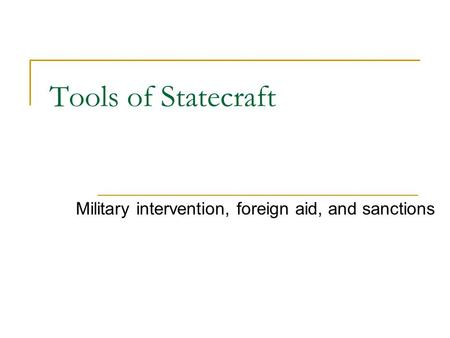Tools of Statecraft Military intervention, foreign aid, and sanctions.
