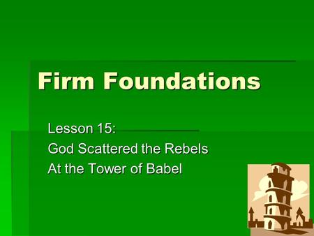 Firm Foundations Lesson 15: God Scattered the Rebels At the Tower of Babel.