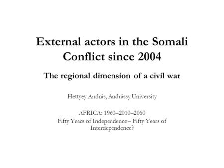 External actors in the Somali Conflict since 2004 The regional dimension of a civil war Hettyey András, Andrássy University AFRICA: 1960–2010–2060 Fifty.