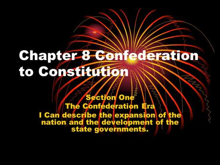 Chapter 8 Confederation to Constitution Section One The Confederation Era I Can describe the expansion of the nation and the development of the state governments.