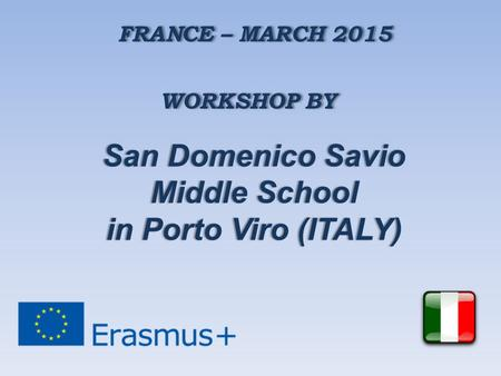 FRANCE – MARCH 2015 WORKSHOP BY San Domenico SavioSan Domenico Savio Middle SchoolMiddle School in Porto Viro (ITALY)in Porto Viro (ITALY)