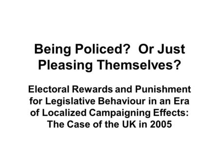 Being Policed? Or Just Pleasing Themselves? Electoral Rewards and Punishment for Legislative Behaviour in an Era of Localized Campaigning Effects: The.