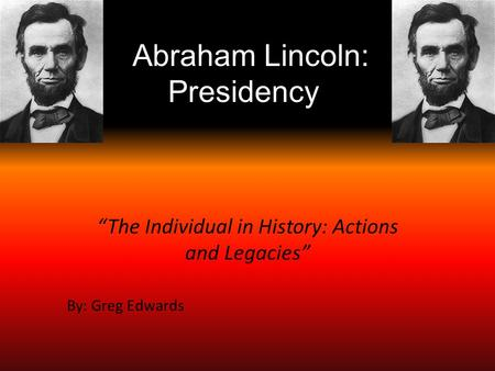 "Abraham Lincoln: Presidency ""The Individual in History: Actions and Legacies"" By: Greg Edwards."
