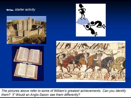  starter activity The pictures above refer to some of William's greatest achievements. Can you identify them?  Would an Anglo-Saxon see them differently?