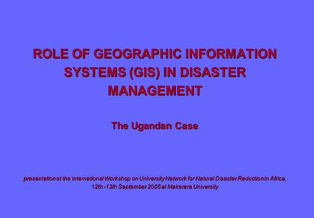ROLE OF GEOGRAPHIC INFORMATION SYSTEMS (GIS) IN DISASTER MANAGEMENT The Ugandan Case presentation at the International Workshop on University Network for.