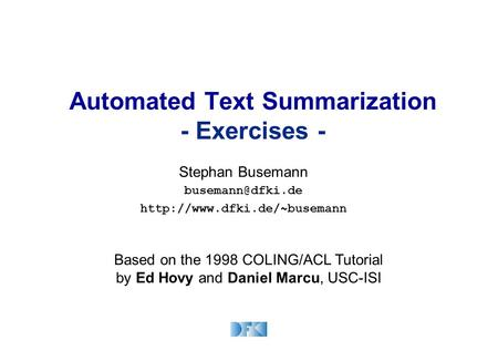 Automated Text Summarization - Exercises - Stephan Busemann  Based on the 1998 COLING/ACL Tutorial by Ed Hovy.