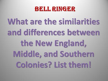 Bell Ringer What are the similarities and differences between the New England, Middle, and Southern Colonies? List them!