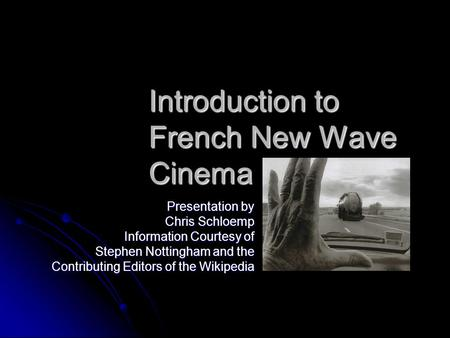 Introduction to French New Wave Cinema Presentation by Chris Schloemp Information Courtesy of Stephen Nottingham and the Contributing Editors of the Wikipedia.