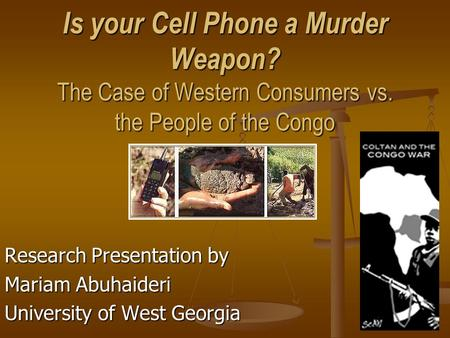 Is your Cell Phone a Murder Weapon? The Case of Western Consumers vs. the People of the Congo Research Presentation by Mariam Abuhaideri University of.
