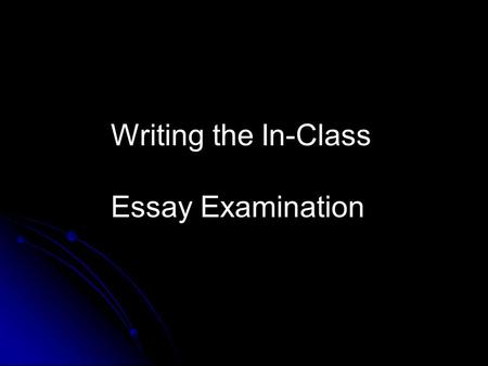 Writing the In-Class Essay Examination. Writing an In-class Essay Exam: 1. Be aware of the time! 2. Follow the steps! 3. Use the topic to your advantage!