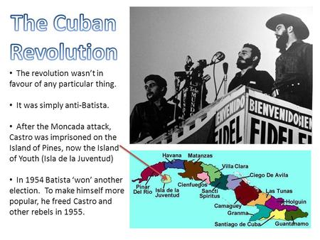 The revolution wasn't in favour of any particular thing. It was simply anti-Batista. After the Moncada attack, Castro was imprisoned on the Island of Pines,