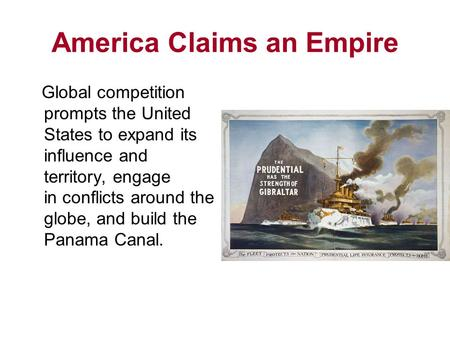 America Claims an Empire Global competition prompts the United States to expand its influence and territory, engage in conflicts around the globe, and.