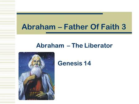 Abraham – Father Of Faith 3 Abraham – The Liberator Genesis 14.