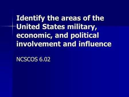 Identify the areas of the United States military, economic, and political involvement and influence NCSCOS 6.02.
