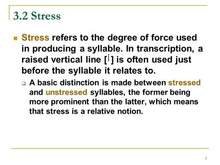 1 3.2 Stress Stress refers to the degree of force used in producing a syllable. In transcription, a raised vertical line [ │ ] is often used just before.