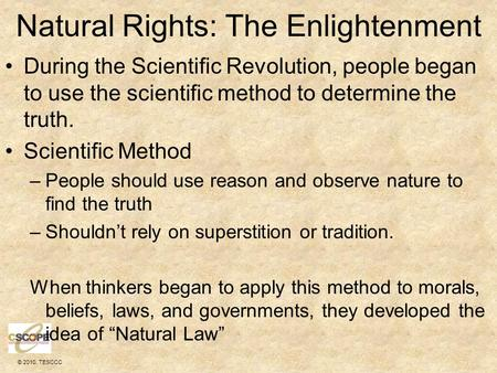 © 2010, TESCCC Natural Rights: The Enlightenment During the Scientific Revolution, people began to use the scientific method to determine the truth. Scientific.