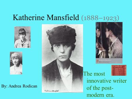 Katherine Mansfield (1888–1923) The most innovative writer of the post- modern era. By: Andrea Rodican.
