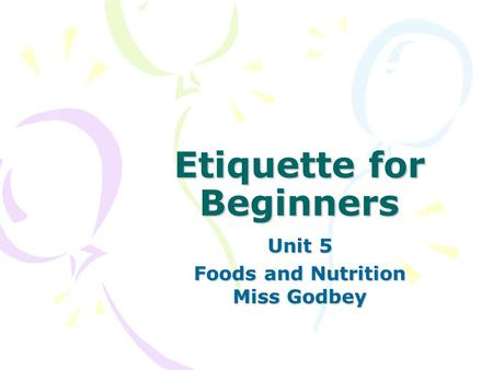 Etiquette for Beginners Unit 5 Foods and Nutrition Miss Godbey.