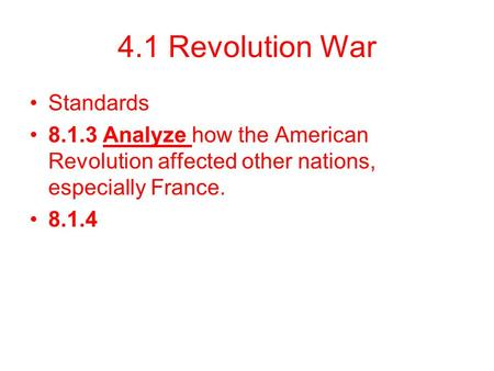 4.1 Revolution War Standards 8.1.3 Analyze how the American Revolution affected other nations, especially France. 8.1.4.