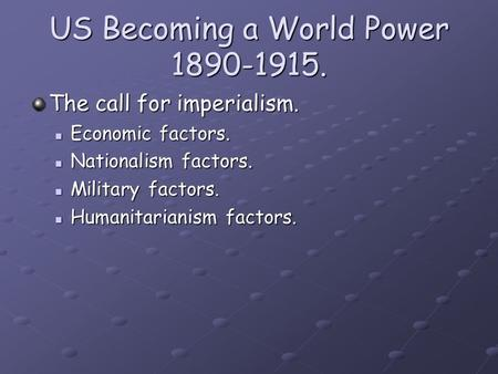 US Becoming a World Power 1890-1915. The call for imperialism. Economic factors. Economic factors. Nationalism factors. Nationalism factors. Military factors.