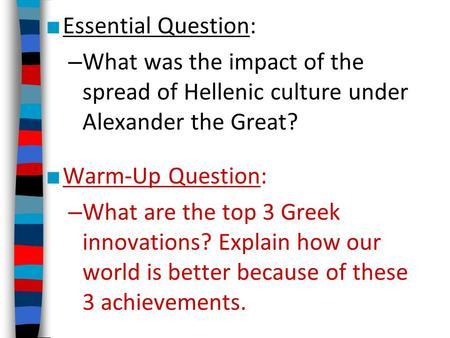 ■ Essential Question: – What was the impact of the spread of Hellenic culture under Alexander the Great? ■ Warm-Up Question: – What are the top 3 Greek.