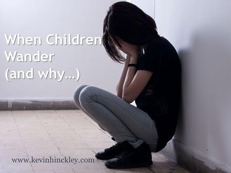 When Children Wander (and why…) www.kevinhinckley.com.