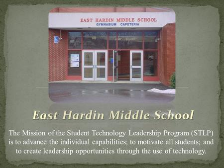 East Hardin Middle School The Mission of the Student Technology Leadership Program (STLP) is to advance the individual capabilities; to motivate all students;
