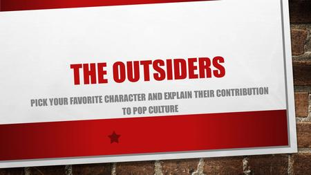 THE OUTSIDERS PICK YOUR FAVORITE CHARACTER AND EXPLAIN THEIR CONTRIBUTION TO POP CULTURE.
