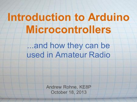 Introduction to Arduino Microcontrollers...and how they can be used in Amateur Radio Andrew Rohne, KE8P October 18, 2013.