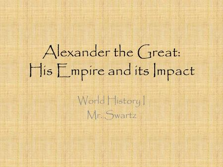 Alexander the Great: His Empire and its Impact World History I Mr. Swartz.