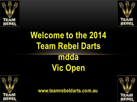 Www.teamrebeldarts.com.au Welcome to the 2014 Team Rebel Darts mdda Vic Open.