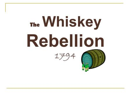 The Whiskey Rebellion 1794. What was it? A new tax was passed on farmers who sold their grain in the form of whiskey. The farmers resented this tax and.