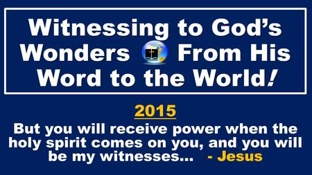 Witnessing to God's Wonders From His Word to the World! 2015 But you will receive power when the holy spirit comes on you, and you will be my witnesses…