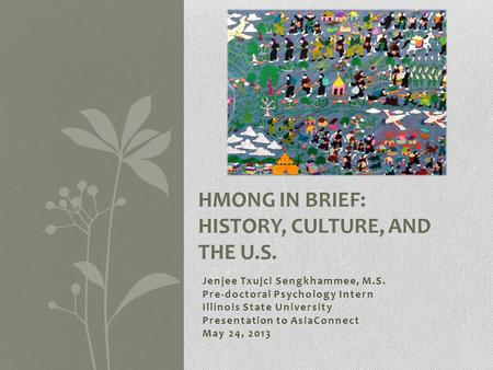 Jenjee Txujci Sengkhammee, M.S. Pre-doctoral Psychology Intern Illinois State University Presentation to AsiaConnect May 24, 2013 HMONG IN BRIEF: HISTORY,