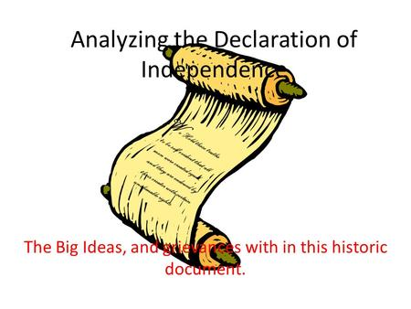 Analyzing the Declaration of Independence The Big Ideas, and grievances with in this historic document. W e Hold these truths to be self evident that all.