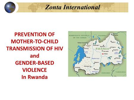 Zonta International PREVENTION OF MOTHER-TO-CHILD TRANSMISSION OF HIV and GENDER-BASED VIOLENCE In Rwanda.