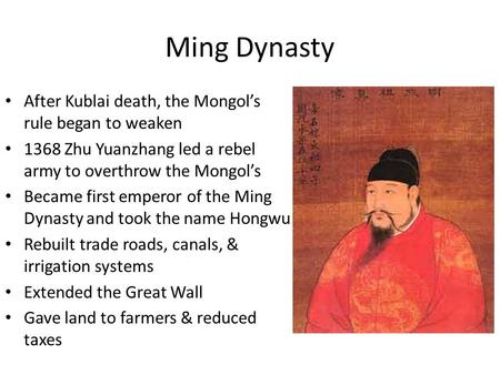 Ming Dynasty After Kublai death, the Mongol's rule began to weaken 1368 Zhu Yuanzhang led a rebel army to overthrow the Mongol's Became first emperor of.
